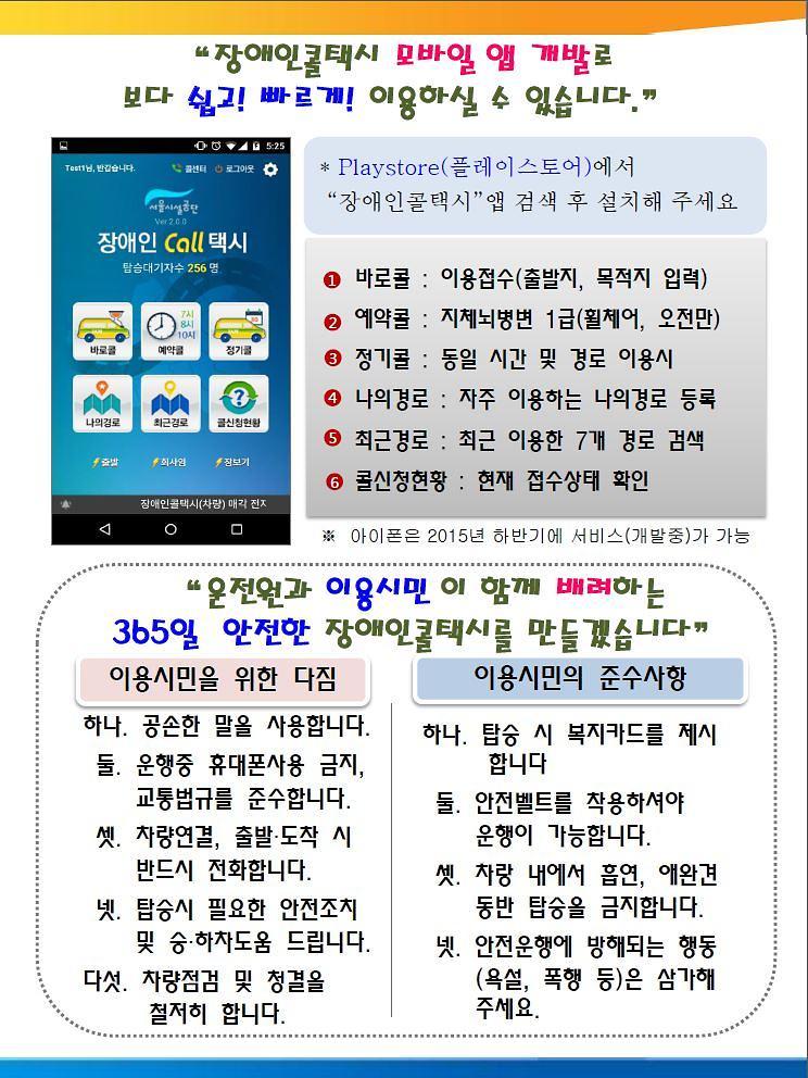 """""""장애인콜택시 모바일 앱 개발로 보다 쉽고! 빠르게! 이용하실 수 있습니다."""" 2 1 2 3 4 5 6 7 * Playstore(플레이스토어)에서 """"장애인콜택시""""앱 검색 후 설치해 주세요 ※ 아이폰은 2015년 하반기에 서비스(개발중)가 가능 바로콜 : 이용접수(출발지, 목적지 입력) 예약콜 : 지체뇌병변 1급(휠체어, 오전만) 정기콜 : 동일 시간 및 경로 이용시 나의경로 : 자주 이용하는 나의경로 등록 최근경로 : 최근 이용한 7개 경로 검색 콜신청현황 : 현재 접수상태 확인 1 2 3 4 5 6 이용시민을 위한 다짐 """"운전원과 이용시민 이 함께 배려하는 365일 안전한 장애인콜택시를 만들겠습니다"""" 이용시민의 준수사항 하나. 공손한 말을 사용합니다. 둘. 운행중 휴대폰사용 금지, 교통법규를 준수합니다. 셋. 차량연결, 출발?도착 시 반드시 전화합니다. 넷. 탑승시 필요한 안전조치 및 승?하차도움 드립니다. 다섯. 차량점검 및 청결을 철저히 합니다. 하나. 탑승 시 복지카드를 제시 합니다 둘. 안전벨트를 착용하셔야 운행이 가능합니다. 셋. 차랑 내에서 흡연, 애완견 동반 탑승을 금지합니다. 넷. 안전운행에 방해되는 행동 (욕설, 폭행 등)은 삼가해 주세요."""